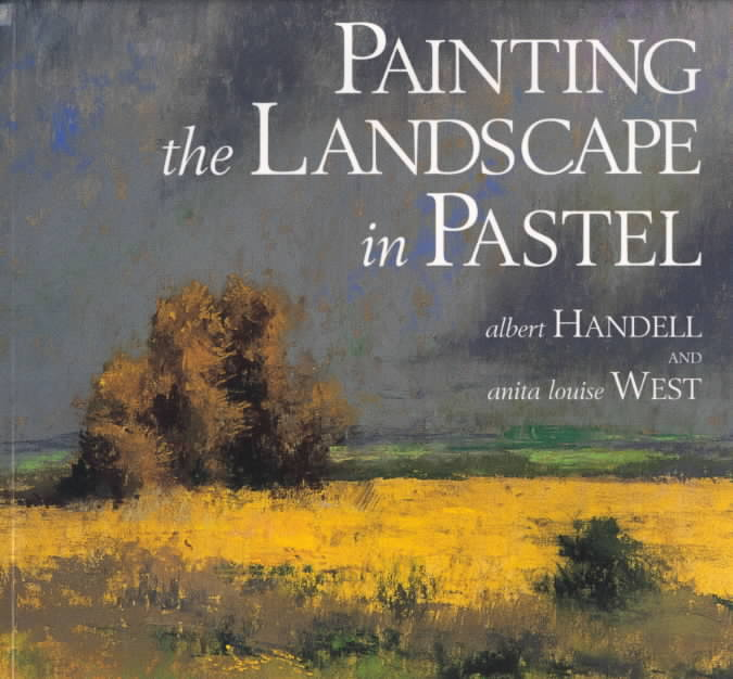 Painting the Landscape in Pastel By Handell, Albert/ West, Anita Louise
